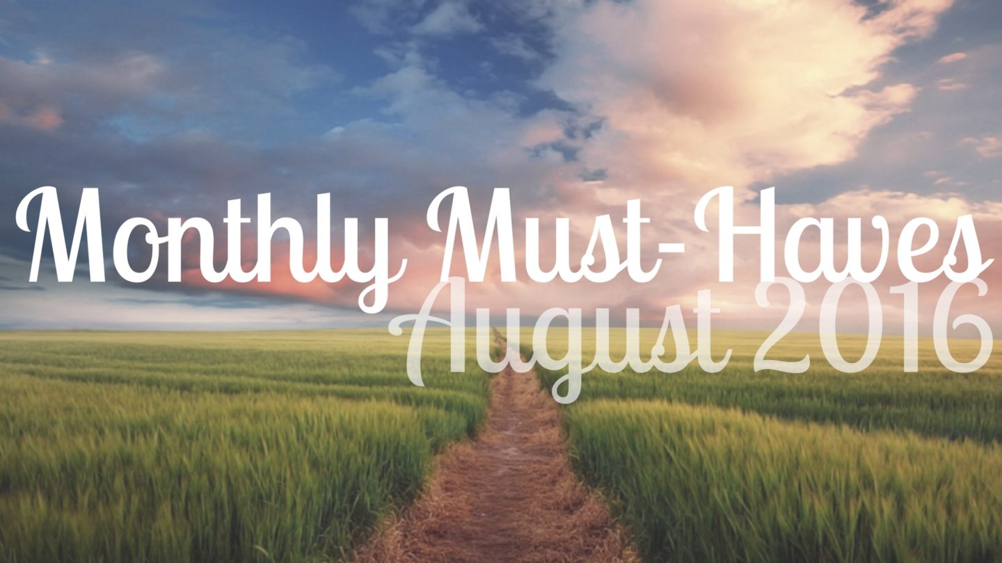 My Monthly Must-Haves: August 2016