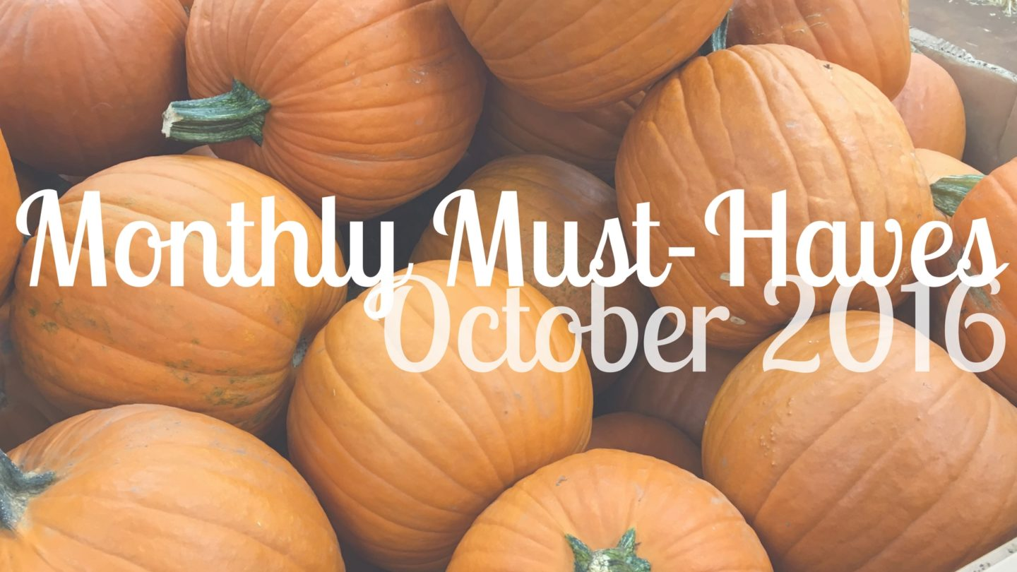 My Monthly Must-Haves: October 2016